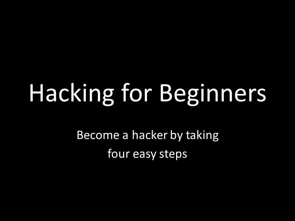 Hacking for Beginners Become a hacker by taking four easy steps