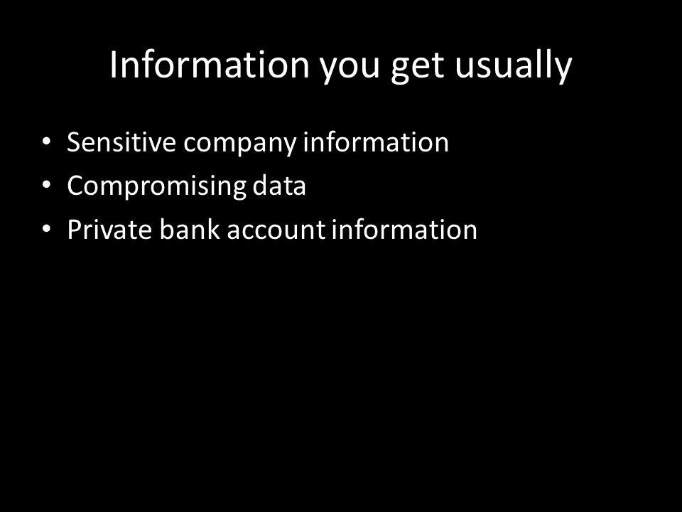 Information you get usually Sensitive company information Compromising data Private bank account information