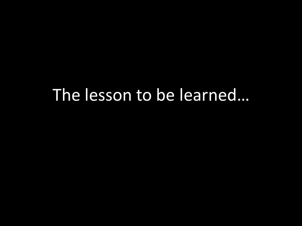 The lesson to be learned…