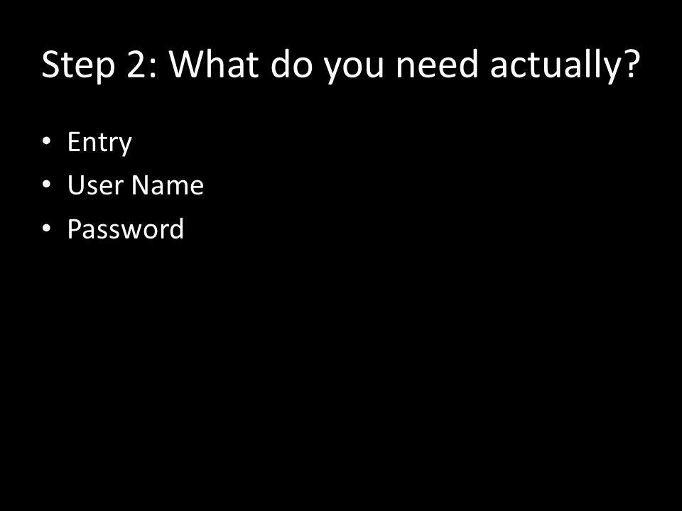 Step 2: What do you need actually? Entry User Name Password