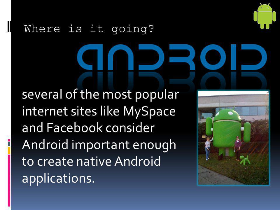 Where is it going? several of the most popular internet sites like MySpace and Facebook consider Android important enough to create native Android app