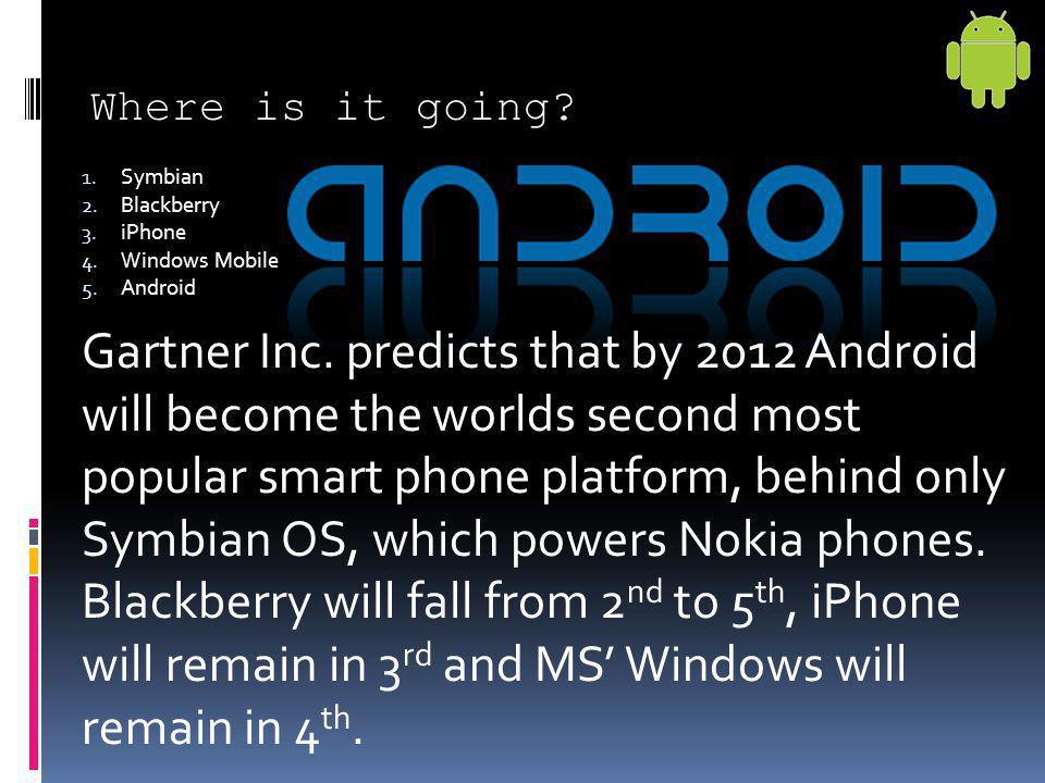 Where is it going? Gartner Inc. predicts that by 2012 Android will become the worlds second most popular smart phone platform, behind only Symbian OS,