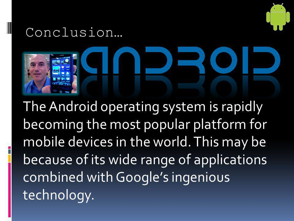 Conclusion… The Android operating system is rapidly becoming the most popular platform for mobile devices in the world. This may be because of its wid