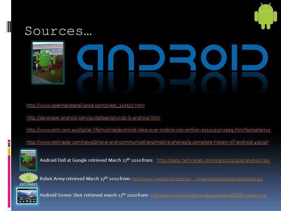 Sources… http://www.openhandsetalliance.com/press_110507.html http://developer.android.com/guide/basics/what-is-android.html http://www.smh.com.au/dig