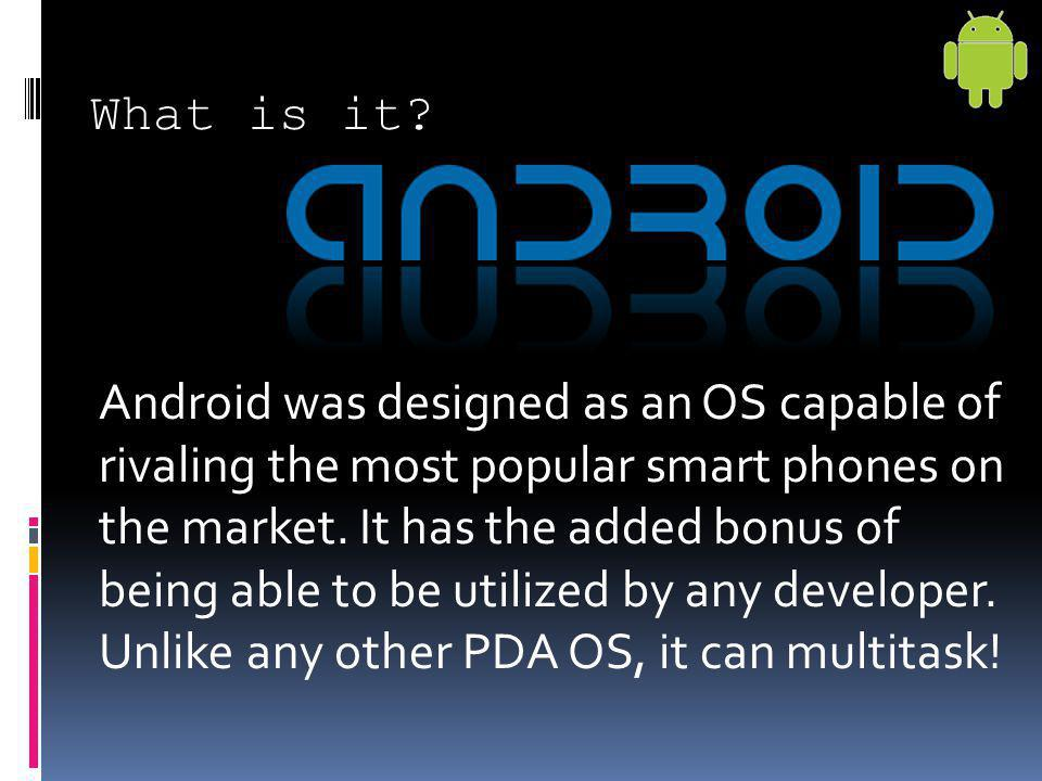 Android was designed as an OS capable of rivaling the most popular smart phones on the market. It has the added bonus of being able to be utilized by