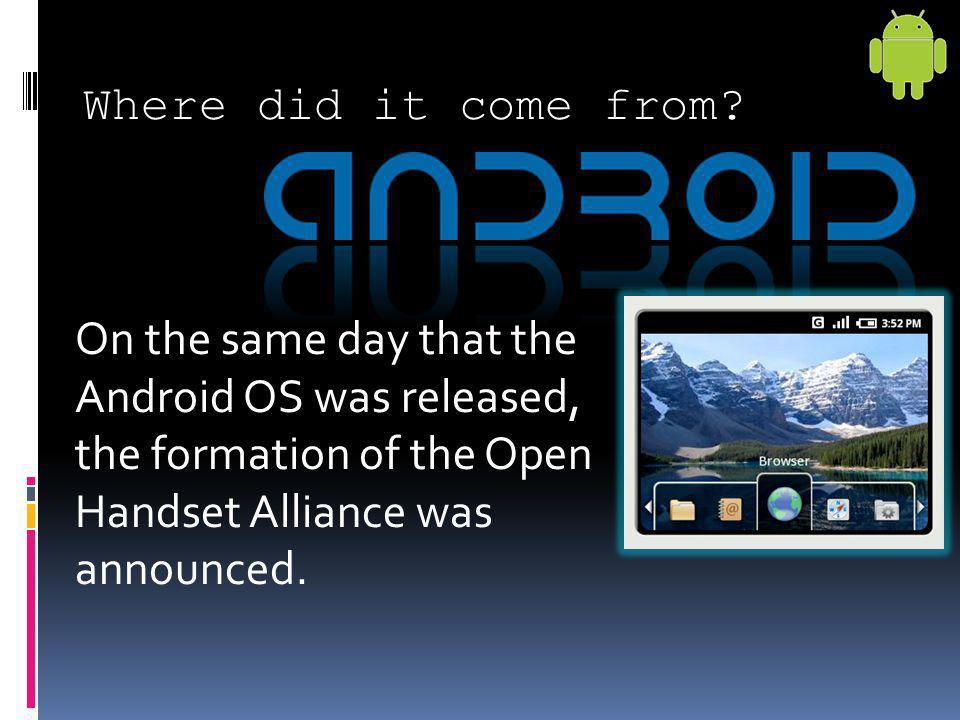 Where did it come from? On the same day that the Android OS was released, the formation of the Open Handset Alliance was announced.