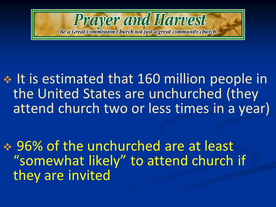It is estimated that 160 million people in the United States are unchurched (they attend church two or less times in a year) 96% of the unchurched are