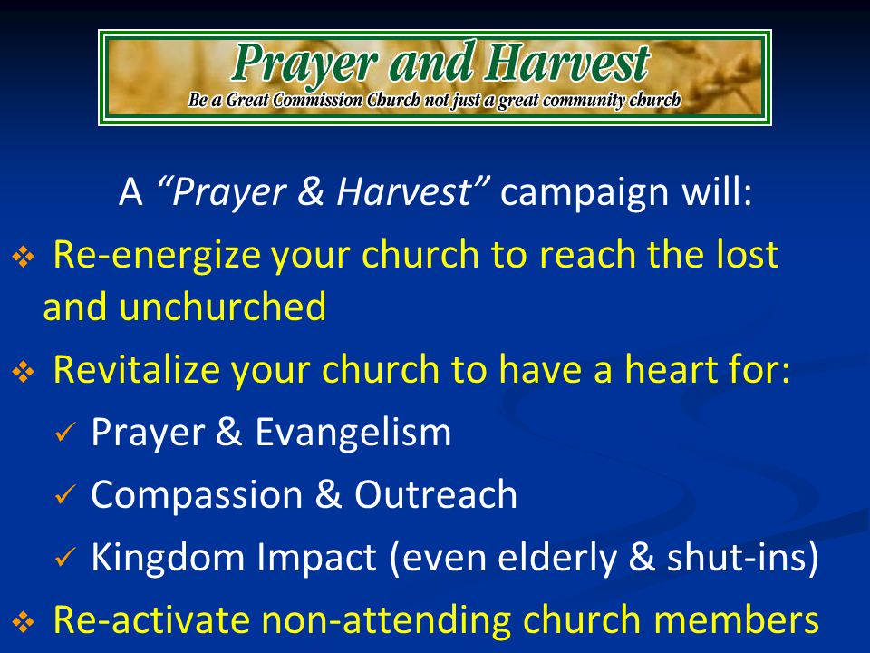 A Prayer & Harvest campaign will: Re-energize your church to reach the lost and unchurched Revitalize your church to have a heart for: Prayer & Evange