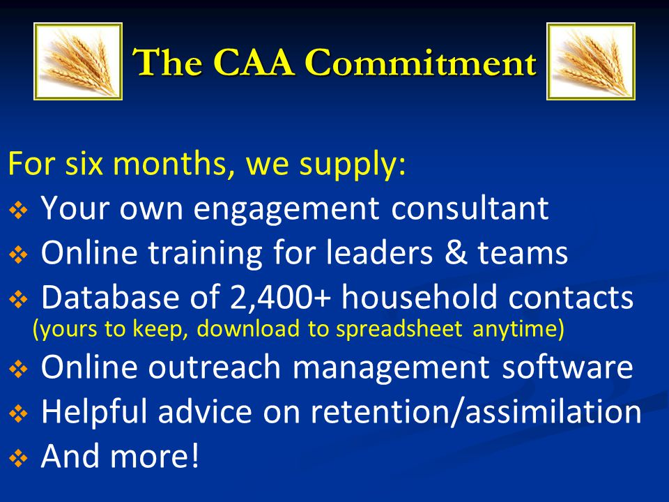 For six months, we supply: Your own engagement consultant Online training for leaders & teams Database of 2,400+ household contacts (yours to keep, do