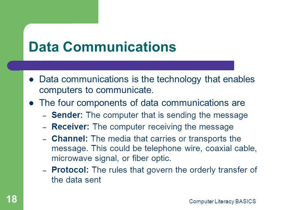 Computer Literacy BASICS 18 Data Communications Data communications is the technology that enables computers to communicate.