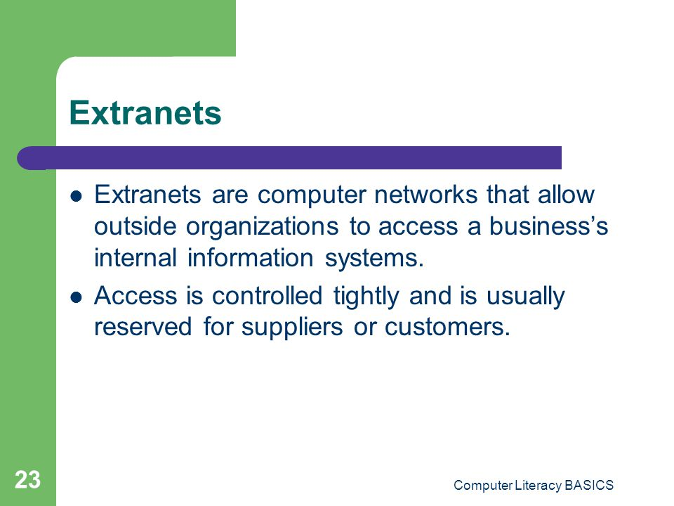 Computer Literacy BASICS 23 Extranets Extranets are computer networks that allow outside organizations to access a businesss internal information systems.