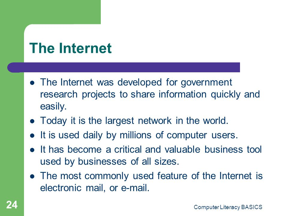 Computer Literacy BASICS 24 The Internet The Internet was developed for government research projects to share information quickly and easily.