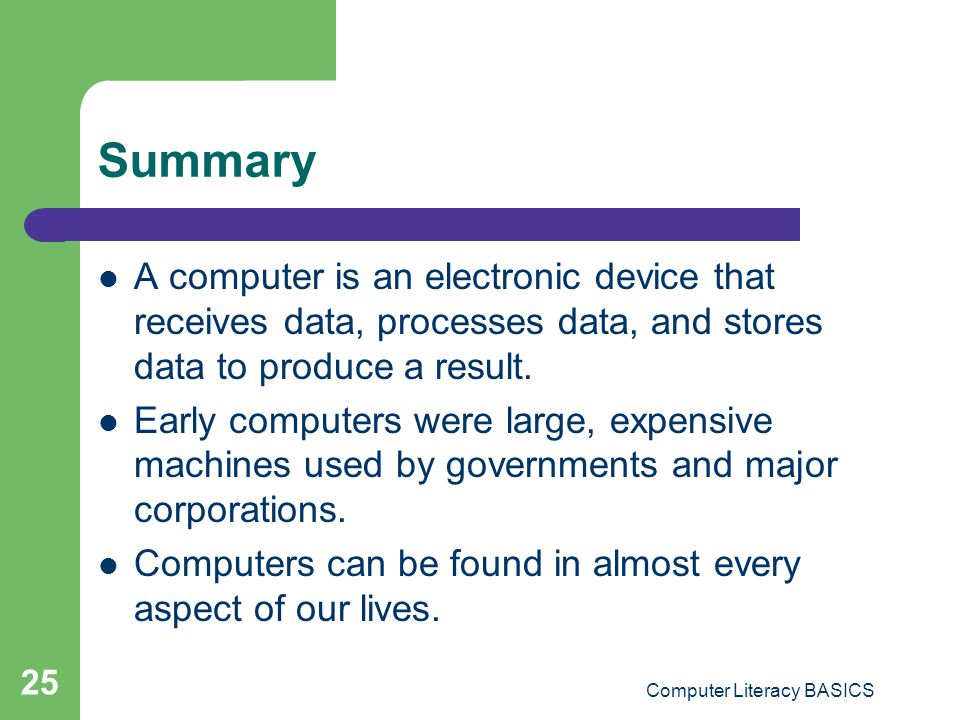 Computer Literacy BASICS 25 Summary A computer is an electronic device that receives data, processes data, and stores data to produce a result.