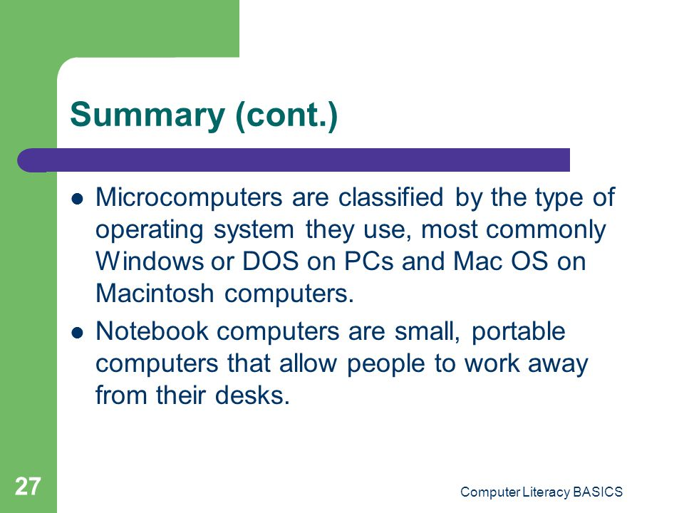 Computer Literacy BASICS 27 Summary (cont.) Microcomputers are classified by the type of operating system they use, most commonly Windows or DOS on PCs and Mac OS on Macintosh computers.