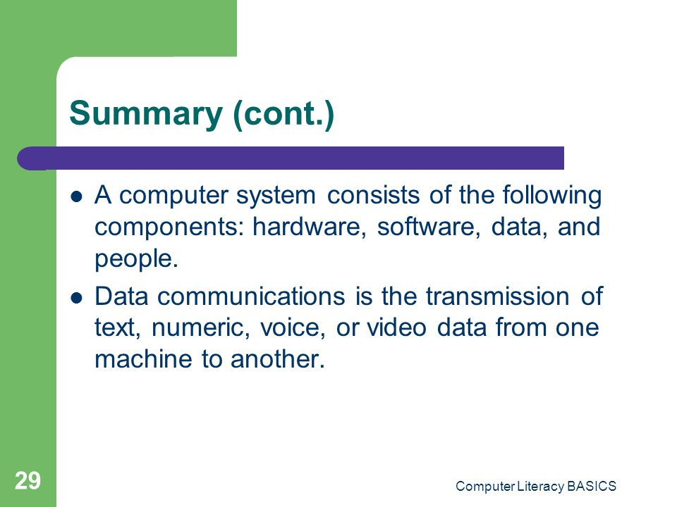 Computer Literacy BASICS 29 Summary (cont.) A computer system consists of the following components: hardware, software, data, and people.