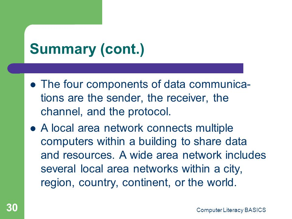Computer Literacy BASICS 30 Summary (cont.) The four components of data communica- tions are the sender, the receiver, the channel, and the protocol.