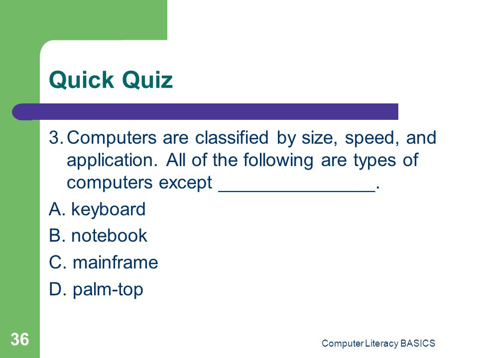 Quick Quiz 3.Computers are classified by size, speed, and application.