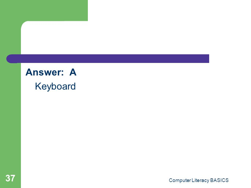 Answer: A Keyboard Computer Literacy BASICS 37
