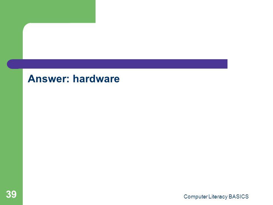 Answer: hardware Computer Literacy BASICS 39