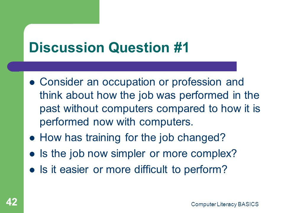 Discussion Question #1 Consider an occupation or profession and think about how the job was performed in the past without computers compared to how it is performed now with computers.