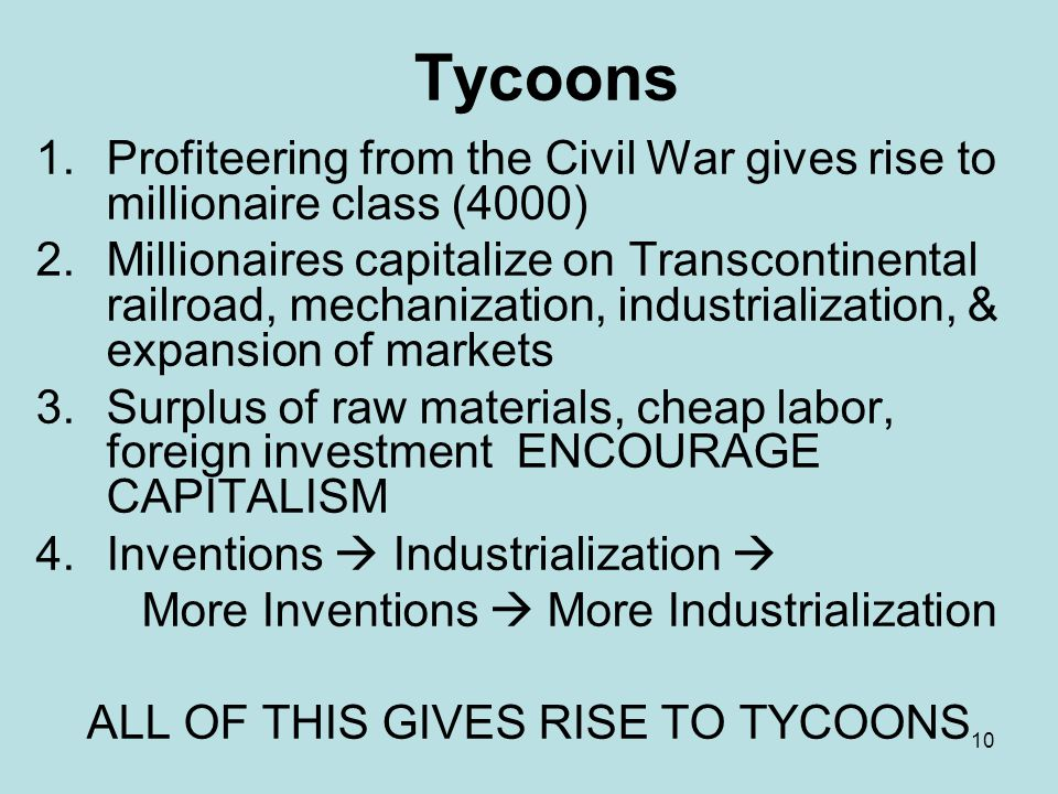 10 Tycoons 1.Profiteering from the Civil War gives rise to millionaire class (4000) 2.Millionaires capitalize on Transcontinental railroad, mechanizat