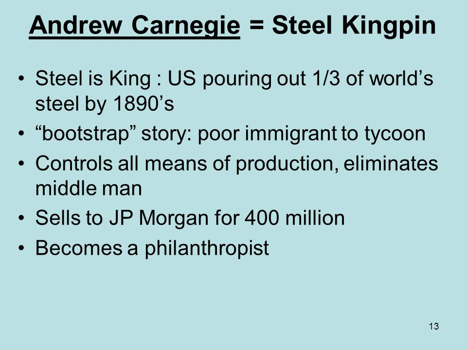 13 Andrew Carnegie = Steel Kingpin Steel is King : US pouring out 1/3 of worlds steel by 1890s bootstrap story: poor immigrant to tycoon Controls all