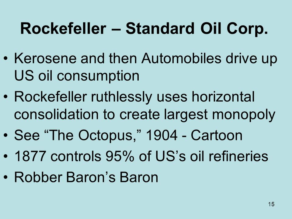 15 Rockefeller – Standard Oil Corp. Kerosene and then Automobiles drive up US oil consumption Rockefeller ruthlessly uses horizontal consolidation to