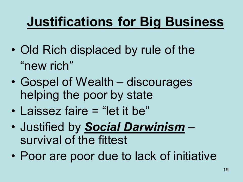 19 Justifications for Big Business Old Rich displaced by rule of the new rich Gospel of Wealth – discourages helping the poor by state Laissez faire =