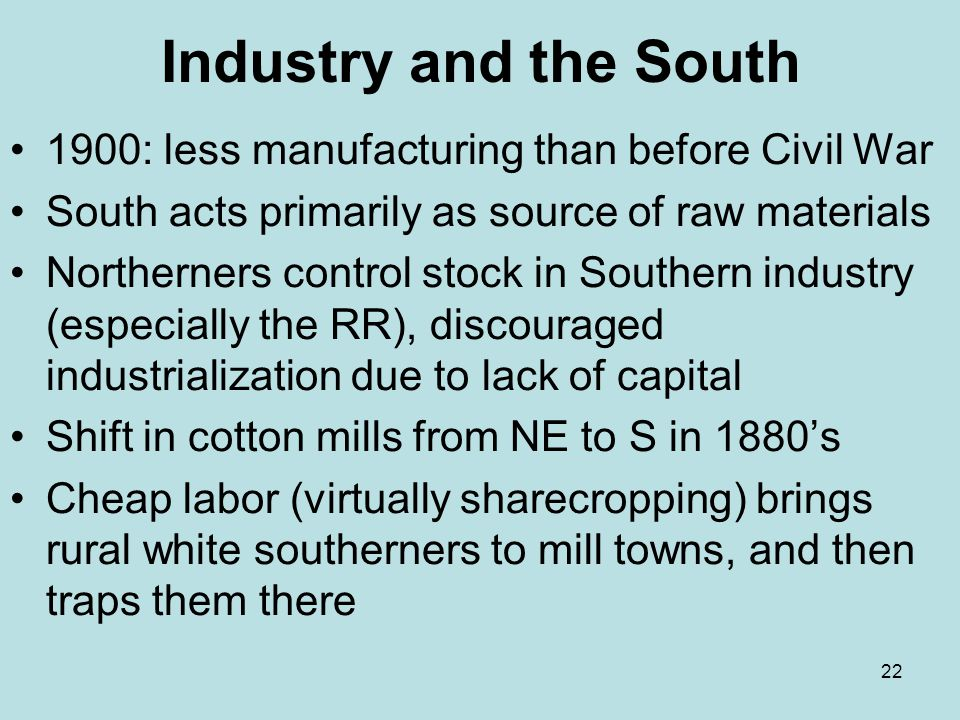 22 Industry and the South 1900: less manufacturing than before Civil War South acts primarily as source of raw materials Northerners control stock in