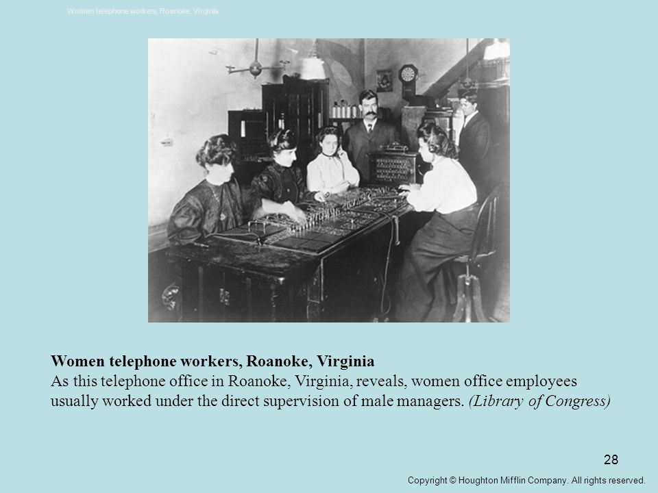 28 Women telephone workers, Roanoke, Virginia As this telephone office in Roanoke, Virginia, reveals, women office employees usually worked under the