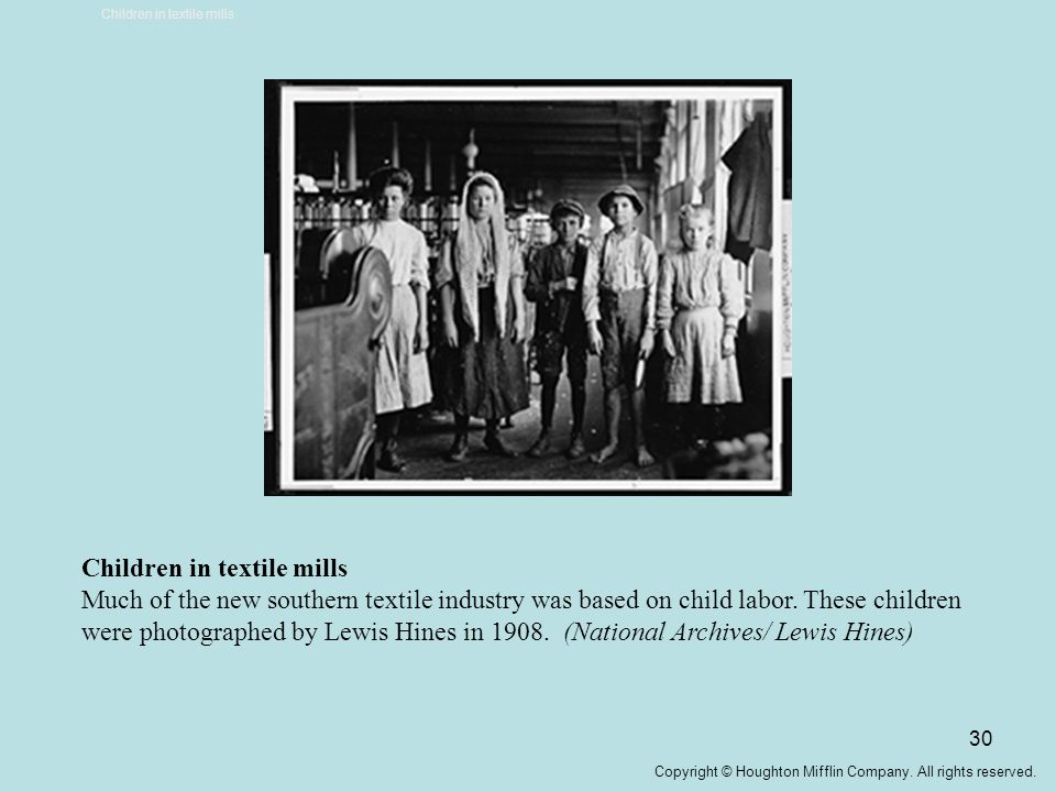 30 Children in textile mills Much of the new southern textile industry was based on child labor. These children were photographed by Lewis Hines in 19