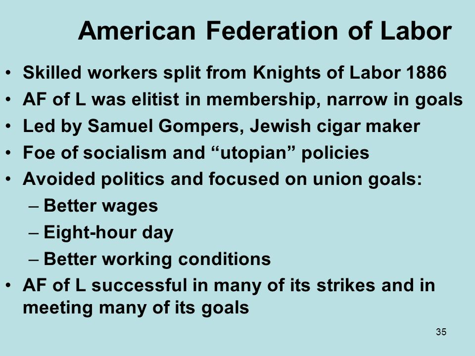 35 American Federation of Labor Skilled workers split from Knights of Labor 1886 AF of L was elitist in membership, narrow in goals Led by Samuel Gomp