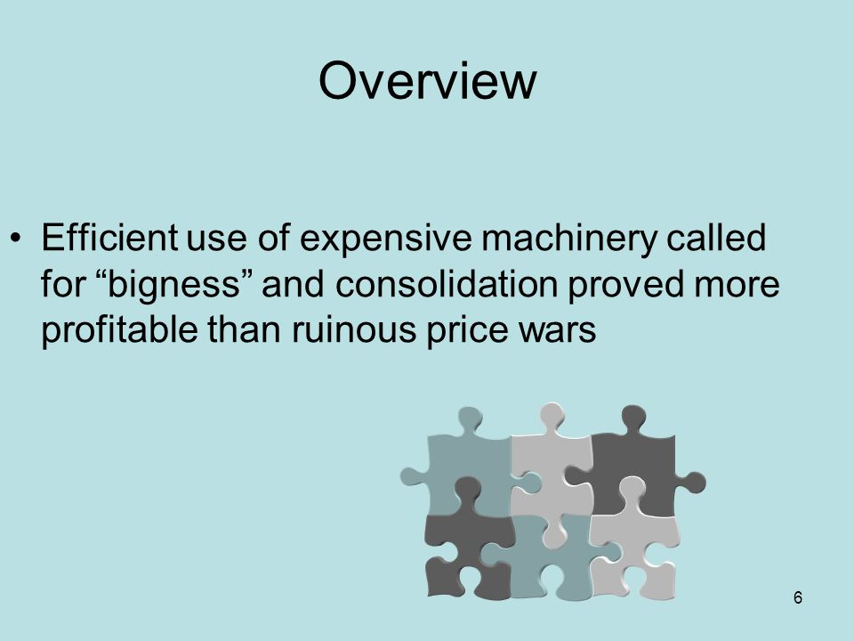 6 Overview Efficient use of expensive machinery called for bigness and consolidation proved more profitable than ruinous price wars