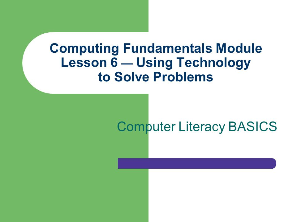 Computing Fundamentals Module Lesson 6 Using Technology to Solve Problems Computer Literacy BASICS