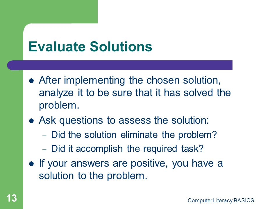 Computer Literacy BASICS 13 Evaluate Solutions After implementing the chosen solution, analyze it to be sure that it has solved the problem. Ask quest