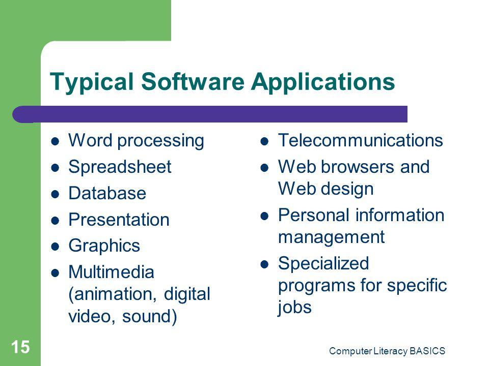 Computer Literacy BASICS 15 Typical Software Applications Word processing Spreadsheet Database Presentation Graphics Multimedia (animation, digital vi