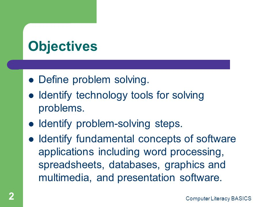 2 Objectives Define problem solving. Identify technology tools for solving problems. Identify problem-solving steps. Identify fundamental concepts of