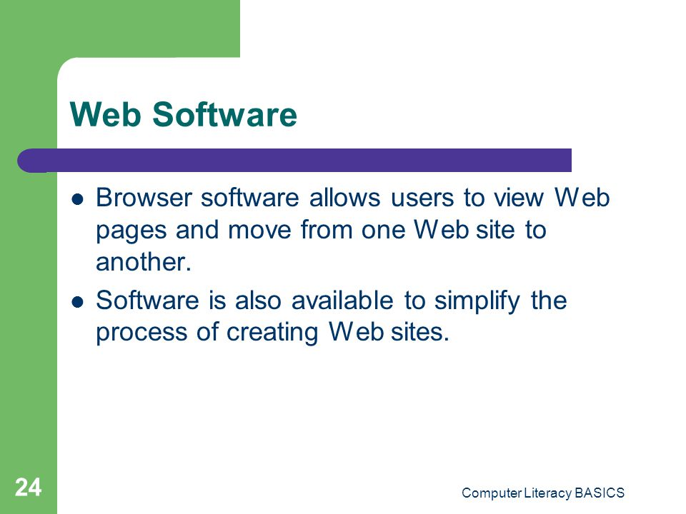 Computer Literacy BASICS 24 Web Software Browser software allows users to view Web pages and move from one Web site to another. Software is also avail