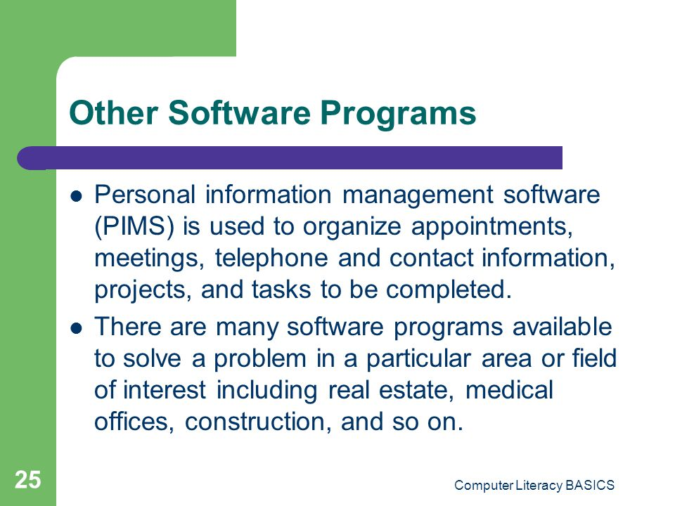 Computer Literacy BASICS 25 Other Software Programs Personal information management software (PIMS) is used to organize appointments, meetings, teleph