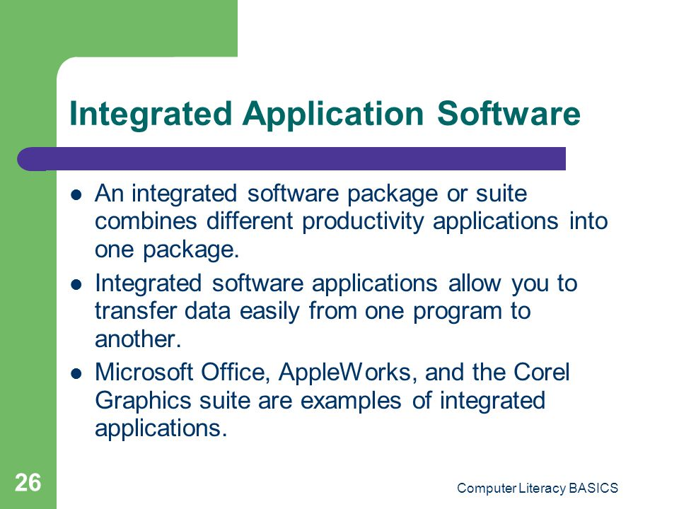 Computer Literacy BASICS 26 Integrated Application Software An integrated software package or suite combines different productivity applications into