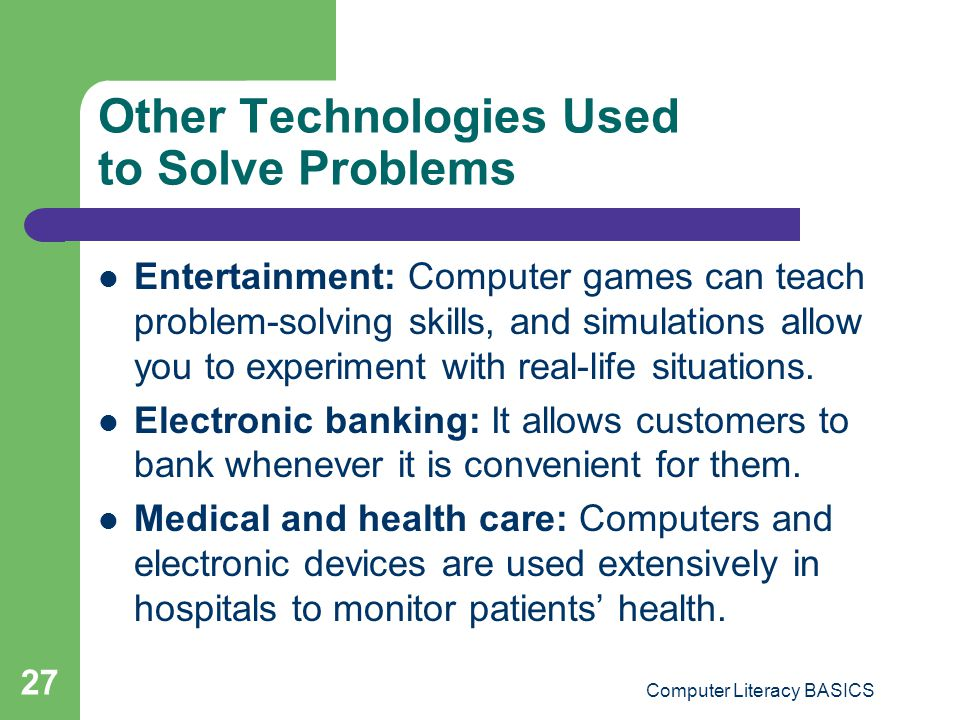 Computer Literacy BASICS 27 Other Technologies Used to Solve Problems Entertainment: Computer games can teach problem-solving skills, and simulations