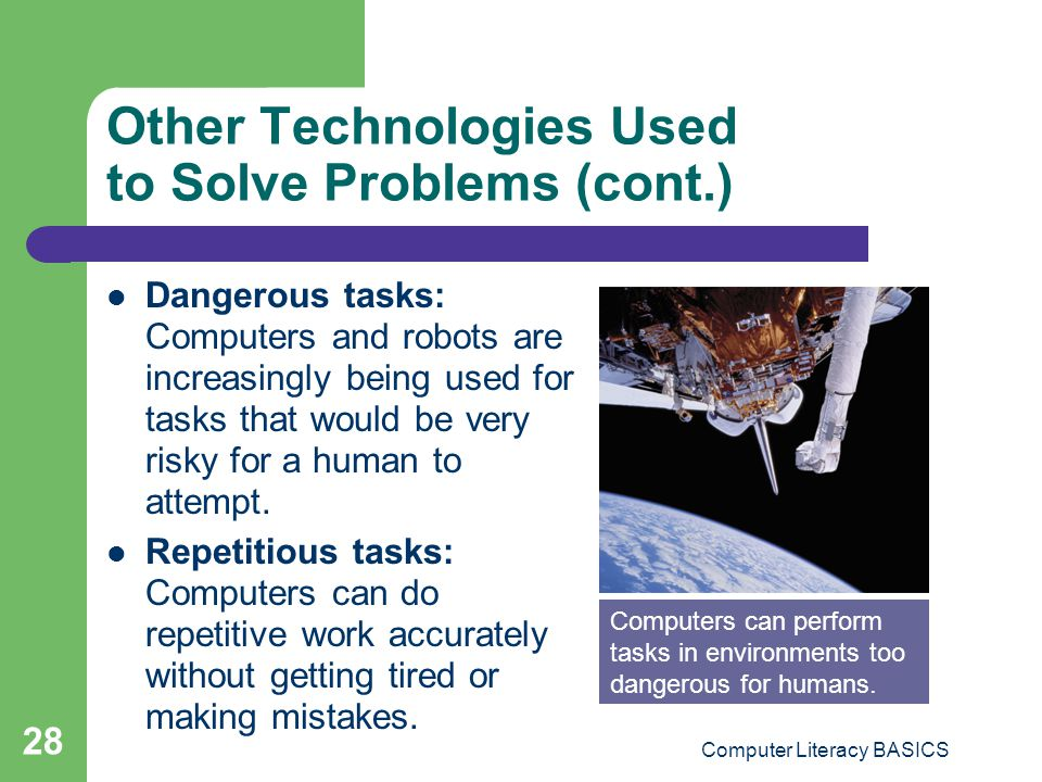 Computer Literacy BASICS 28 Other Technologies Used to Solve Problems (cont.) Dangerous tasks: Computers and robots are increasingly being used for ta