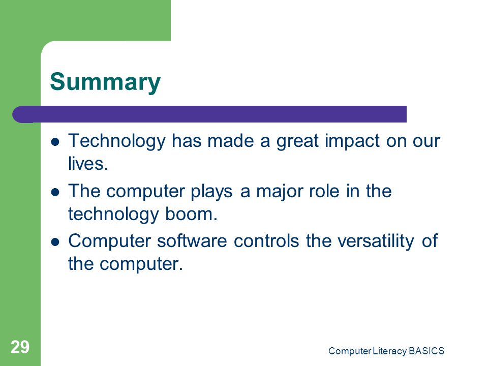 Computer Literacy BASICS 29 Summary Technology has made a great impact on our lives. The computer plays a major role in the technology boom. Computer