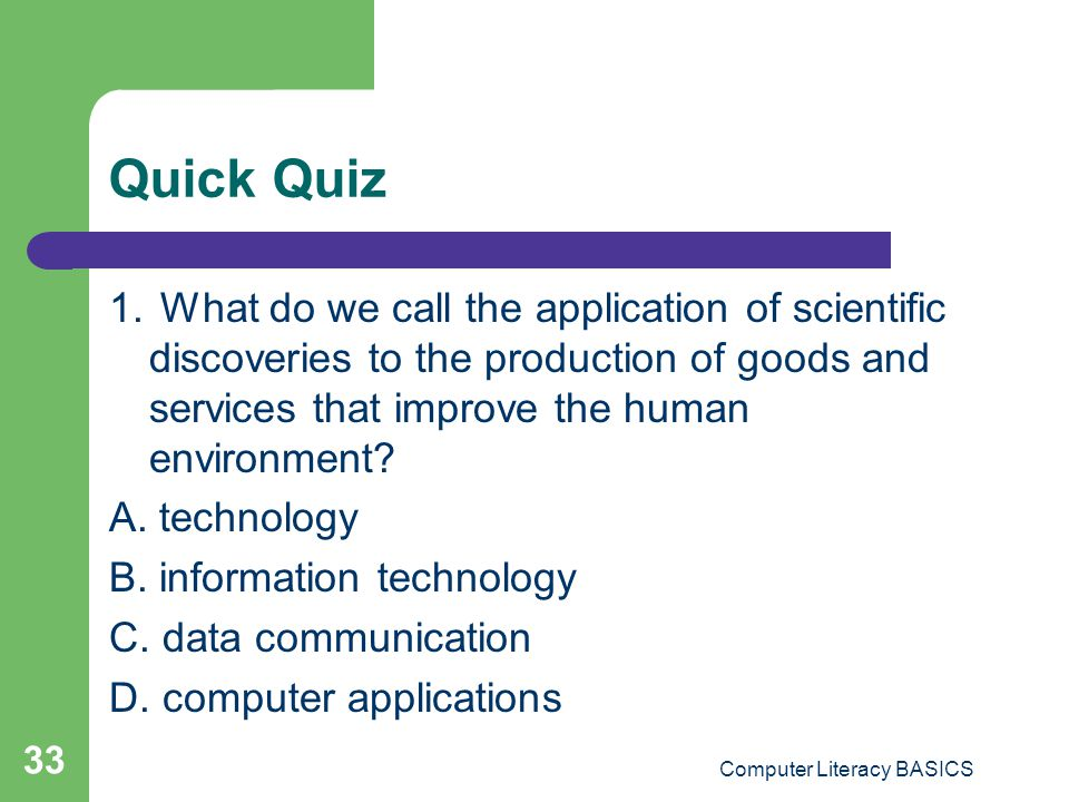 Quick Quiz 1. What do we call the application of scientific discoveries to the production of goods and services that improve the human environment? A.