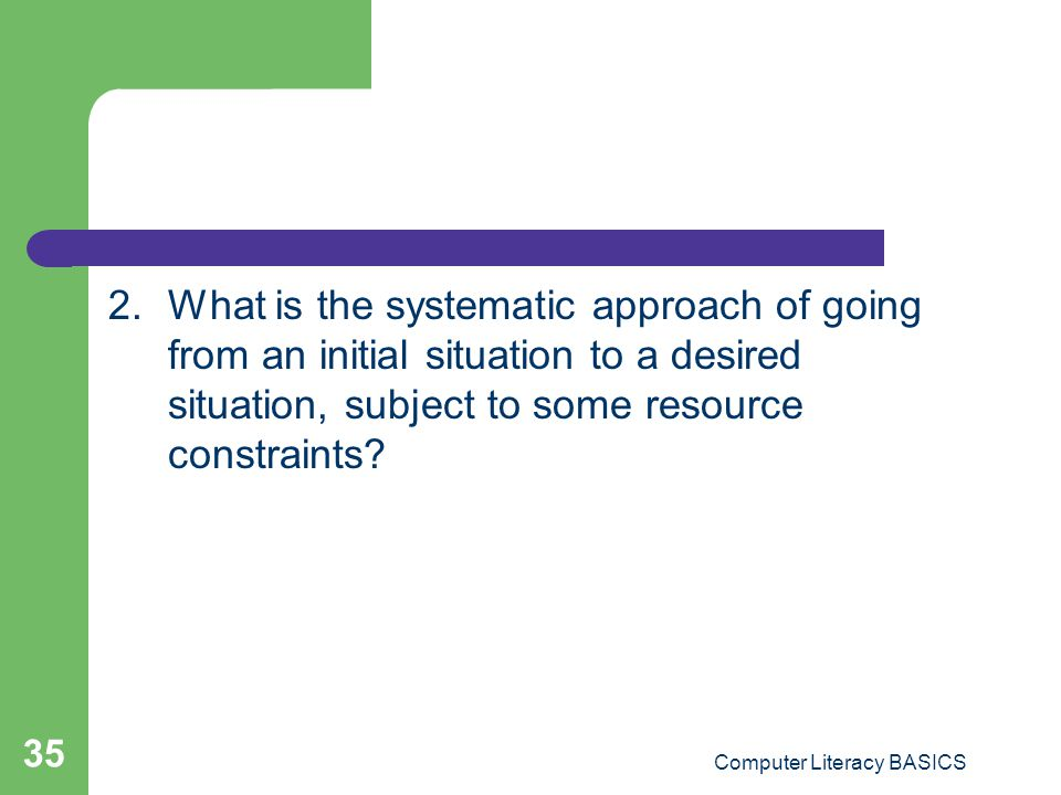 2.What is the systematic approach of going from an initial situation to a desired situation, subject to some resource constraints? Computer Literacy B