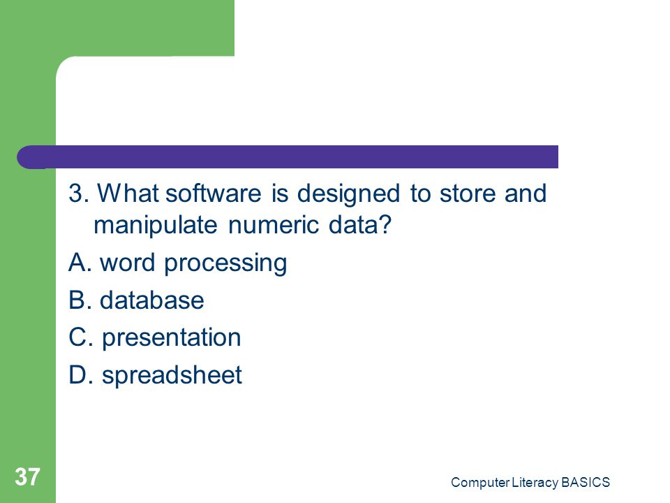 3. What software is designed to store and manipulate numeric data? A. word processing B. database C. presentation D. spreadsheet Computer Literacy BAS