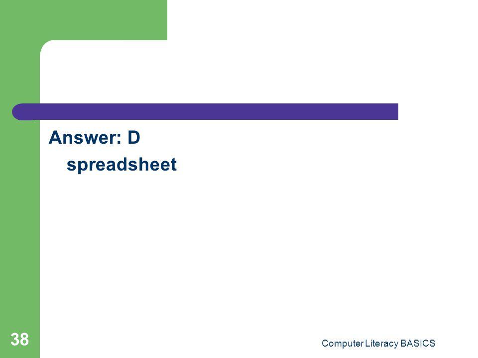Answer: D spreadsheet Computer Literacy BASICS 38