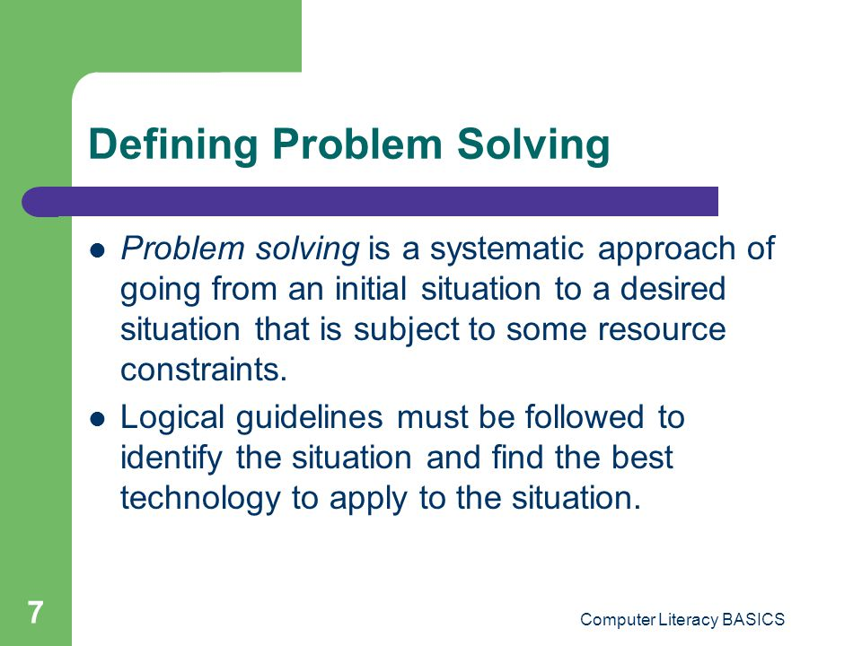 Computer Literacy BASICS 7 Defining Problem Solving Problem solving is a systematic approach of going from an initial situation to a desired situation