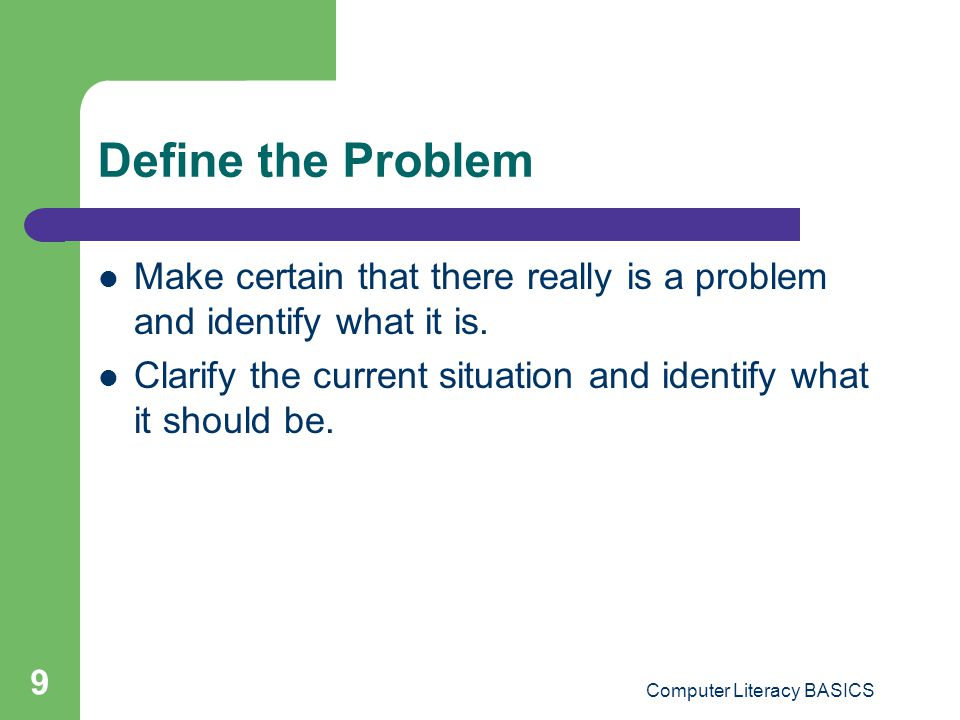 Computer Literacy BASICS 9 Define the Problem Make certain that there really is a problem and identify what it is. Clarify the current situation and i