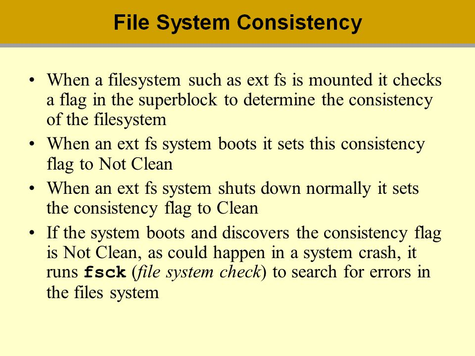 When a filesystem such as ext fs is mounted it checks a flag in the superblock to determine the consistency of the filesystem When an ext fs system bo
